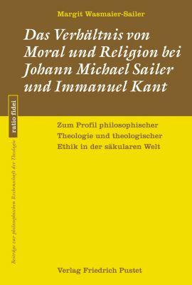 ratio fidei: Das Verhältnis von Moral und Religion bei Johann Michael Sailer und Immanuel Kant, Margit Wasmaier-Sailer