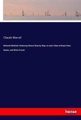 Rational Method, Following Nature Step by Step, to Learn How to Read, Hear, Speak, and Write French, Claude Marcel