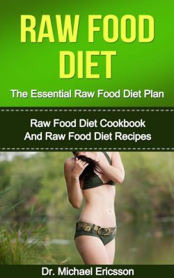 Raw Food Diet: The Essential Raw Food Diet Plan: Raw Food Diet Cookbook And Raw Food Diet Recipes, Dr. Michael Ericsson