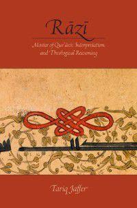 Razi: Master of Quranic Interpretation and Theological Reasoning, Tariq Jaffer