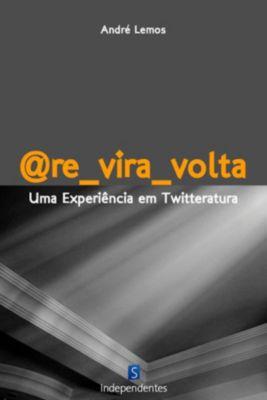 @Re_Vira_Volta: Uma Experiência Em Twitteratura, André Lemos