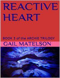 Reactive Heart: Book 3 of the Archie Trilogy, Gail Matelson