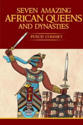 Real African Writers Series: Seven Amazing African Queens and Dynasties, Pusch Komiete Commey