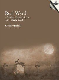 Real Wyrd: A Modern Shaman's Roots in the Middle World, S. Kelley Harrell