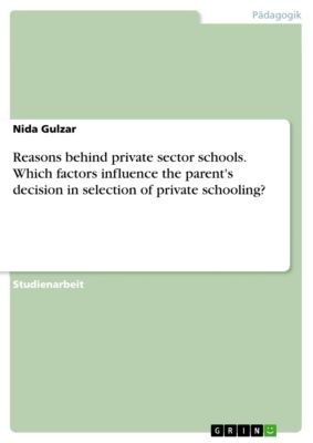 Reasons behind private sector schools. Which factors influence the parent's decision in selection of private schooling?, Nida Gulzar