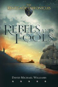 Rebels and Fools (The Renegade Chronicles Book 1), David Michael Williams
