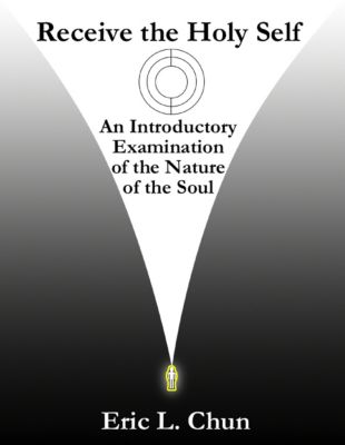 Receive the Holy Self: An Introductory Examination of the Nature of the Soul, Eric L. Chun