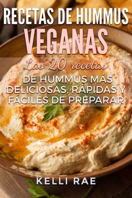 Recetas de hummus veganas: Las 20 recetas de hummus más deliciosas, rápidas y fáciles de preparar, Kelli Rae