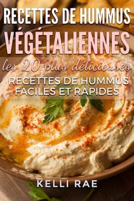 Recettes de hummus végétaliennes : les 20 plus délicieuses recettes de hummus faciles et rapides, Kelli Rae