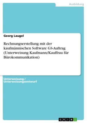 Rechnungserstellung mit der kaufmännischen Software GS-Auftrag  (Unterweisung Kaufmann/Kauffrau für Bürokommunikation), Georg Laugel