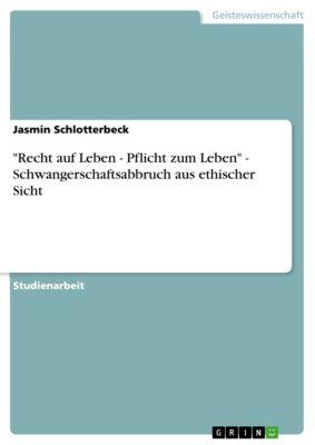 Recht auf Leben - Pflicht zum Leben - Schwangerschaftsabbruch aus ethischer Sicht, Jasmin Schlotterbeck