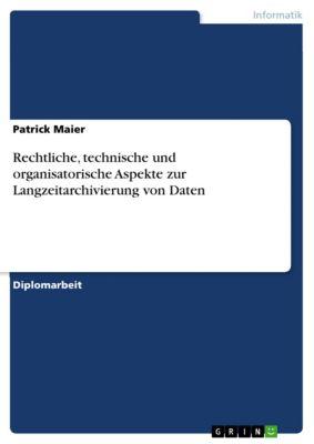 Rechtliche, technische und organisatorische Aspekte zur Langzeitarchivierung von Daten, Patrick Maier