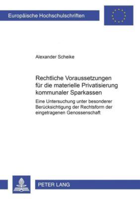 Rechtliche Voraussetzungen für die materielle Privatisierung kommunaler Sparkassen, Alexander Scheike