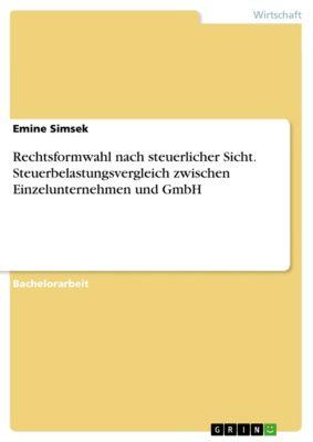 Rechtsformwahl nach steuerlicher Sicht. Steuerbelastungsvergleich zwischen Einzelunternehmen und GmbH, Emine Simsek