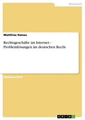 Rechtsgeschäfte im Internet - Problemlösungen im deutschen Recht, Matthias Hanau
