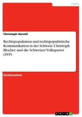 Rechtspopulismus und rechtspopulistische Kommunikation in der Schweiz. Christoph Blocher und die Schweizer Volkspartei (SVP), Christoph Herold