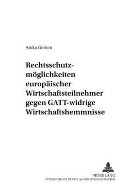 Rechtsschutzmöglichkeiten europäischer Wirtschaftsteilnehmer gegen GATT-widrige Wirtschaftshemmnisse, Anika Gerken