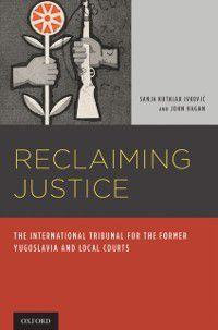 Reclaiming Justice: The International Tribunal for the Former Yugoslavia and Local Courts, John Hagan, Sanja Kutnjak Ivkovich