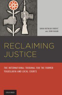 Reclaiming Justice: The International Tribunal for the Former Yugoslavia and Local Courts, John Hagan, Sanja Kutnjak Ivkovich