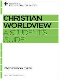Reclaiming the Christian Intellectual Tradition: Christian Worldview, Philip Graham Ryken
