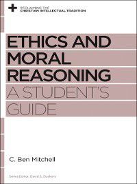 Reclaiming the Christian Intellectual Tradition: Ethics and Moral Reasoning, C. Ben Mitchell