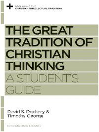 Reclaiming the Christian Intellectual Tradition: The Great Tradition of Christian Thinking, David S. Dockery, Timothy George