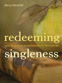 Redeeming Singleness (Foreword by John Piper), Barry Danylak