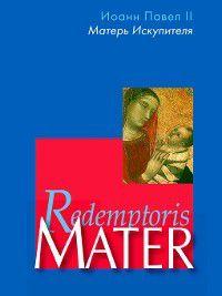 Энциклика «Матерь Искупителя» (Redemptoris Mater) Папы Римского Иоанна Павла II, посвященная Пресвятой Деве Марии как Матери Искупителя, Иоанн Павел II
