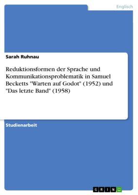 Reduktionsformen der Sprache und Kommunikationsproblematik in Samuel Becketts Warten auf Godot (1952) und Das letzte Band (1958), Sarah Ruhnau