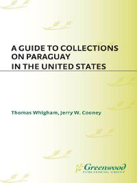 Reference Guides to Archival and Manuscript Sources in World History: A Guide to Collections on Paraguay in the United States, Thomas Whigham, Jerry W Cooney