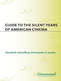 Reference Guides to the World's Cinema: Guide to the Silent Years of American Cinema, Donald McCaffrey, Christophe Jacobs
