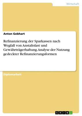 Refinanzierung der Sparkassen nach Wegfall von Anstaltslast und Gewährträgerhaftung. Analyse der Nutzung gedeckter Refinanzierungsformen, Anton Gebhart