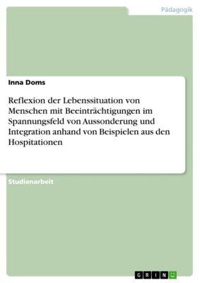 Reflexion der Lebenssituation von Menschen mit Beeinträchtigungen im Spannungsfeld von Aussonderung und Integration anhand von Beispielen aus den Hospitationen, Inna Doms