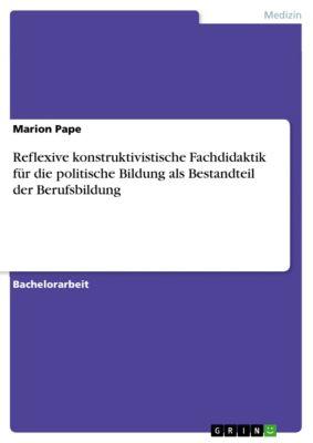 Reflexive konstruktivistische Fachdidaktik für die politische Bildung als Bestandteil der Berufsbildung, Marion Pape