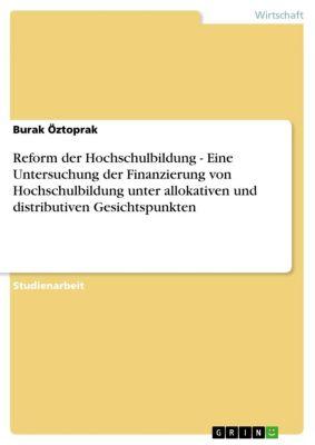 Reform der Hochschulbildung  -   Eine Untersuchung der Finanzierung von Hochschulbildung unter allokativen und distributiven Gesichtspunkten, Burak Öztoprak