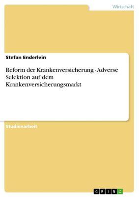 Reform der Krankenversicherung - Adverse Selektion auf dem Krankenversicherungsmarkt, Stefan Enderlein