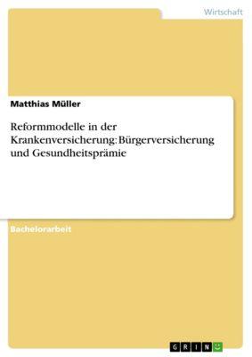 Reformmodelle in der Krankenversicherung: Bürgerversicherung und Gesundheitsprämie, Matthias Müller