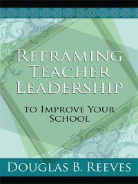 Reframing Teacher Leadership to Improve Your School, Douglas B. Reeves