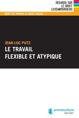 Regards sur le droit luxembourgeois: Le travail flexible et atypique, Jean-Luc Putz