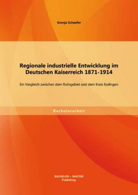 Regionale industrielle Entwicklung im Deutschen Kaiserreich 1871-1914: Ein Vergleich zwischen dem Ruhrgebiet und dem Kreis Esslingen, Svenja Schaefer