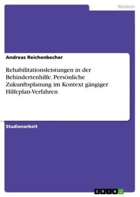 Rehabilitationsleistungen in der Behindertenhilfe. Persönliche Zukunftsplanung im Kontext gängiger Hilfeplan-Verfahren, Andreas Reichenbecher