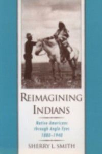 Reimagining Indians: Native Americans through Anglo Eyes, 1880-1940, Sherry L. Smith