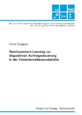 Reinforcement-Learning zur dispositiven Auftragssteuerung in der Variantenreihenproduktion, Frank Stegherr