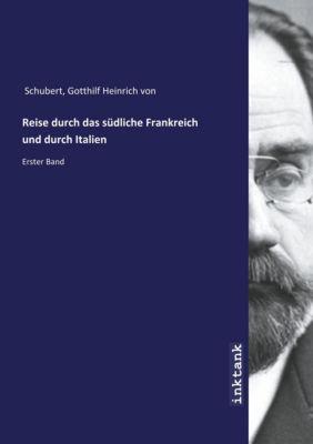 Reise durch das südliche Frankreich und durch Italien - Gotthilf Heinrich von Schubert |