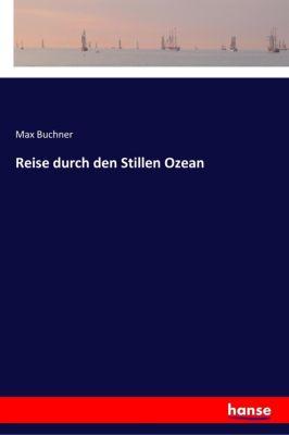 Reise durch den Stillen Ozean - Max Buchner |