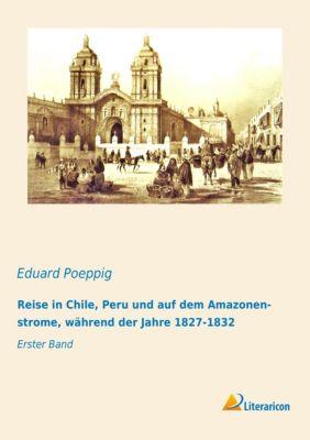 Reise in Chile, Peru und auf dem Amazonenstrome, während der Jahre 1827-1832, Eduard Poeppig