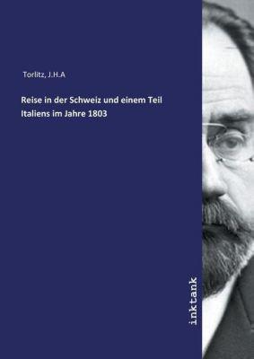 Reise in der Schweiz und einem Teil Italiens im Jahre 1803 - J.H.A Torlitz |