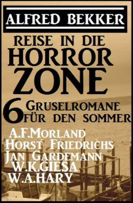 Reise in die Horror-Zone - 6 Gruselromane für den Sommer, Alfred Bekker, Horst Friedrichs, A. F. Morland, Jan Gardemann, W. K. Giesa, W. A. Hary