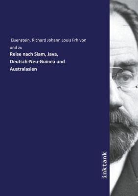 Reise nach Siam, Java, Deutsch-Neu-Guinea und Australasien - Richard Johann Louis Frh von und zu Eisenstein |