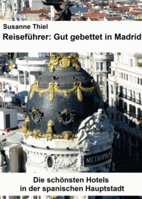 Reiseführer: Gut gebettet in Madrid. Die schönsten Hotels in der spanischen Hauptstadt., Susanne Thiel